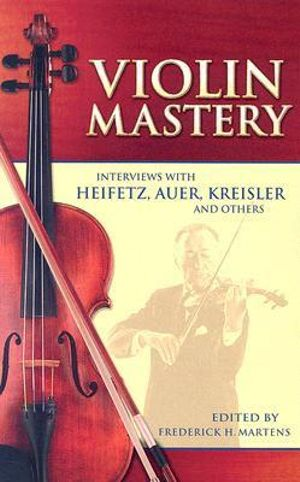 Violin Mastery : Interviews with Heifetz, Auer, Kreisler and Others - Frederick Herman Martens
