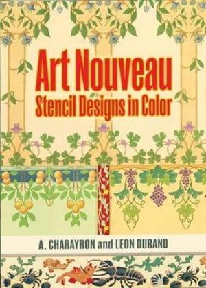 Art Nouveau Stencil Designs in Color : Dover Pictorial Archives - A. Charayron