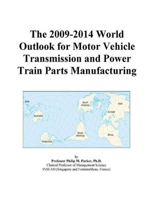 The 2009-2014 World Outlook for Motor Vehicle Transmission and Power Train Parts Manufacturing Icon Group