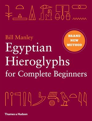 Egyptian Hieroglyphs for Complete Beginners : The Revolutionary New Approach to Reading the Monuments - Bill Manley