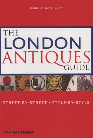 The London Antiques Guide : Street-by-Street -Style-by-Style - Kimberly Jayne Gray