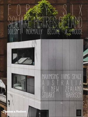 Forty-six Square Metres of Land Doesn't Normally Become a House : Maximising Living Space Australia and New Zealand - Stuart Harrison
