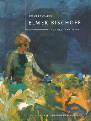 Elmer Bischoff: The Ethics of Paint Susan Landauer and Bill Berkson