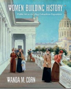 Women Building History: Public Art at the 1893 Columbian Exposition Wanda M. Corn, Charlene G. Garfinkle and Annelise K. Madsen