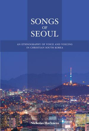 Songs of Seoul : An Ethnography of Voice and Voicing in Christian South Korea - Nicholas Harkness