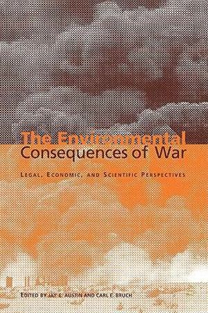 The Environmental Consequences of War : Legal, Economic, and Scientific Perspectives - Jay E. Austin