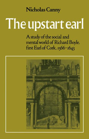 The Upstart Earl : A Study of the Social and Mental World of Richard Boyle, First Earl of Cork, 1566-1643 - Nicholas P. Canny
