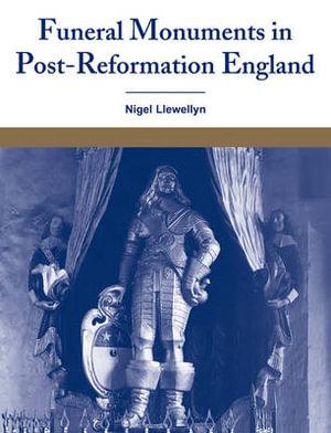 Funeral Monuments in Post-Reformation England Nigel Llewellyn