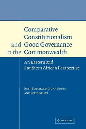 Comparative Constitutionalism and Good Governance in the Commonwealth : An Eastern and Southern African Perspective - John Hatchard