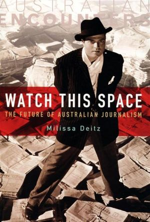 Watch This Space : The Future of Australian Journalism - Milissa Deitz