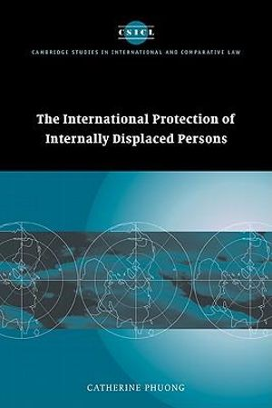 The International Protection of Internally Displaced Persons : Cambridge Studies in International and Comparative Law - Catherine Phuong
