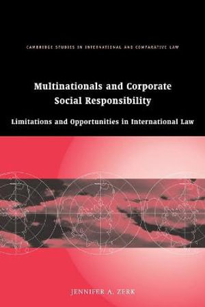 Multinationals and Corporate Social Responsibility : Limitations and Opportunities in International Law :  Limitations and Opportunities in International Law - Jennifer A. Zerk
