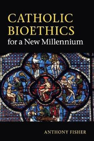 Catholic Bioethics for a New Millennium - Anthony Fisher