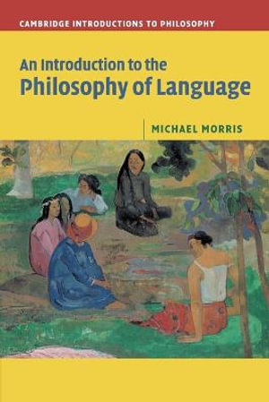 An Introduction to the Philosophy of Language : Cambridge Introductions to Philosophy - Michael Morris