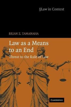 Law as a Means to an End : Threat to the Rule of Law - Brian Z. Tamanaha