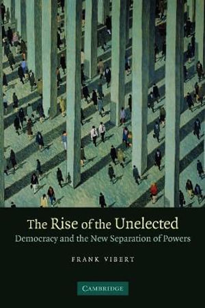 The Rise of the Unelected : Democracy and the New Separation of Powers - Frank Vibert