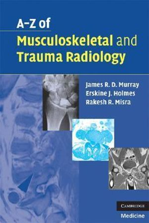 A-Z of Musculoskeletal and Trauma Radiology James R. D. Murray, Erskine J. Holmes and Rakesh R. Misra