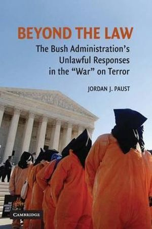 Beyond the Law : The Bush Administration's Unlawful Responses in the War on Terror - Jordan J. Paust
