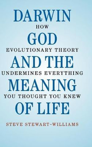 Darwin, God, and the Meaning of Life : How Evolutionary Theory Undermines Everything You Thought You Knew - Steve Stewart-Williams