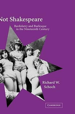 Not Shakespeare : Bardolatry and Burlesque in the Nineteenth Century - Richard W. Schoch