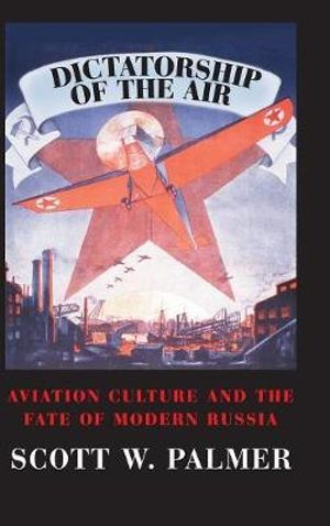 Dictatorship of the Air : Aviation Culture and the Fate of Modern Russia - Scott W. Palmer
