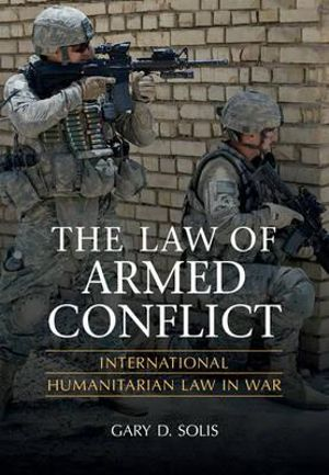 The Law of Armed Conflict : International Humanitarian Law in War - Gary D. Solis