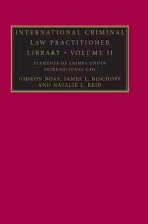 International Criminal Law Practitioner Library : Volume 2, Elements of Crimes Under International Law - Gideon Boas