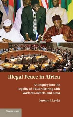 Illegal Peace in Africa : An Inquiry into the Legality of Power Sharing with Warlords, Rebels, and Junta - Jeremy I. Levitt