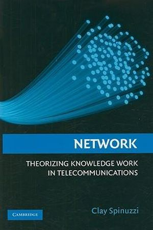 Network : Theorizing Knowledge Work in Telecommunications - Clay Spinuzzi