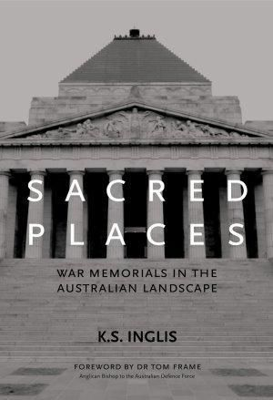 Sacred Places : War Memorials in the Australian Landscape :  War Memorials in the Australian Landscape - K. S. Inglis