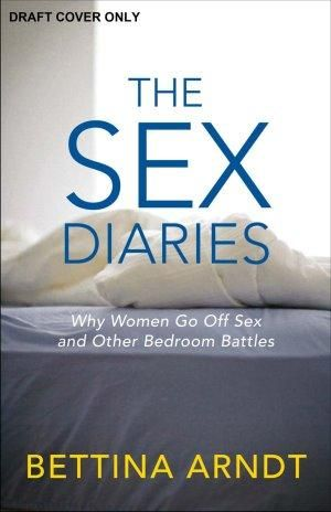 The Sex Diaries  :  Why Women Go off Sex and Other Bedroom Battles - Bettina Arndt
