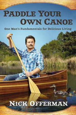 Paddle Your Own Canoe : One Man's Fundamentals for Delicious Living - Nick Offerman