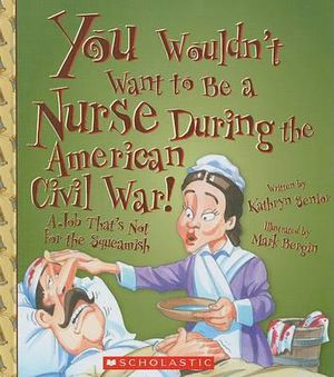 You Wouldn't Want to Be a Nurse During the American Civil War!: A Job That's Not for the Squeamish Kathryn Senior, David Salariya and Mark Bergin