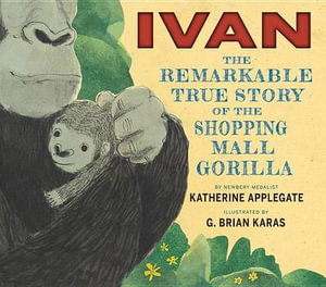Ivan : The Remarkable True Story of the Shopping Mall Gorilla - Katherine Applegate