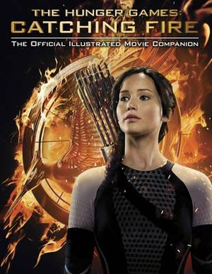 The Hunger Games : Catching Fire : The Official Illustrated Movie Companion - Scholastic