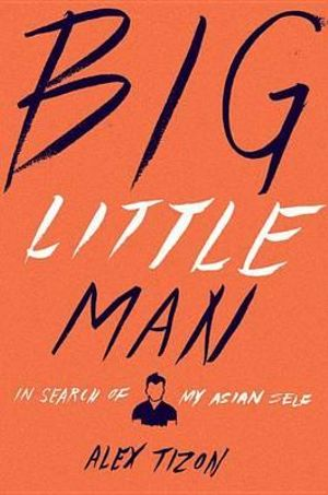 Big Little Man : In Search of My Asian Self - Alex Tizon