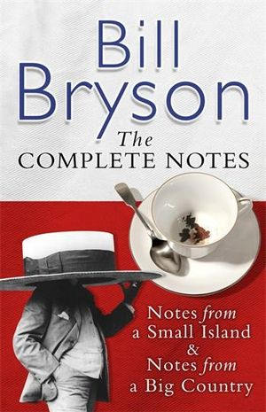 Bill Bryson The Complete Notes : Notes from a Small Island & Notes from a Big Country - Bill Bryson