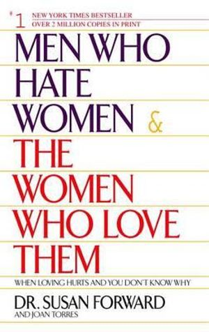 Men Who Hate Women and the Women Who Love Them : When Love Hurts and You Don't Know Why - Susan Forward
