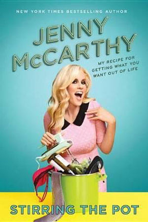 Stirring the Pot : My Recipe for Getting What You Want Out of Life - Jenny McCarthy