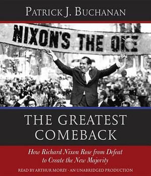 The Greatest Comeback : How Richard Nixon Rose from Defeat to Create the New Majority - Patrick J Buchanan