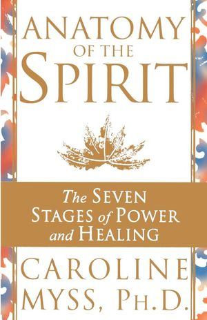 Anatomy of the Spirit : The Seven Stages of Power and Healing - Caroline M. Myss