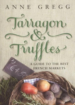 Tarragon and Truffles : A Guide To The Best French Markets - Anne Gregg