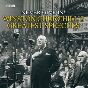 Winston Churchill's Greatest Speeches : Never Give in! Vol 1 - Winston Churchill
