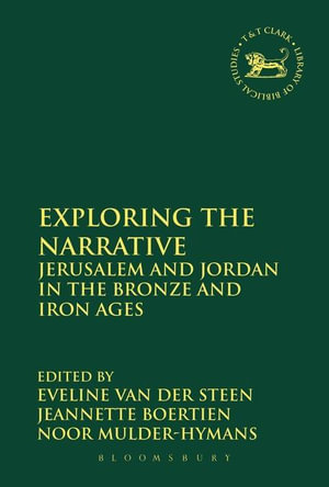 Exploring the Narrative : Jerusalem and Jordan in the Bronze and Iron Ages: Papers in Honour of Margreet Steiner - Noor Mulder