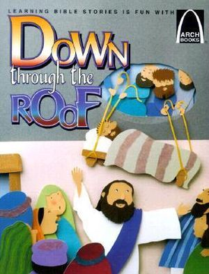 Down through the Roof - Arch Books Jeffrey E. Burkart and Paige Billin-Frye