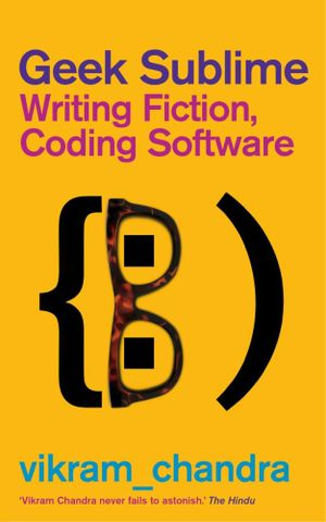 Geek Sublime : Writing Fiction, Coding Software - Vikram Chandra