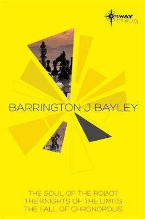 Barrington Bayley SF Gateway Omnibus : The Soul of the Robot, The Knights of the Limits, The Fall of Chronopolis - Barrington J. Bayley