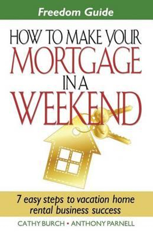 Freedom Guide- How To Make Your Mortgage In A Weekend Cathy Burch and Anthony D. Parnell