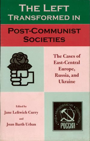 The Left Transformed in Post-Communist Societies : The Cases of East-Central Europe, Russia, and Ukraine - Jane Leftwich Curry