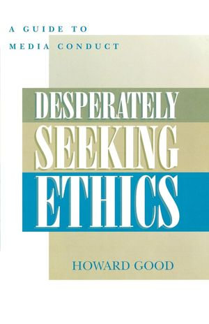 Desperately Seeking Ethics : A Guide to Media Conduct - Howard Good